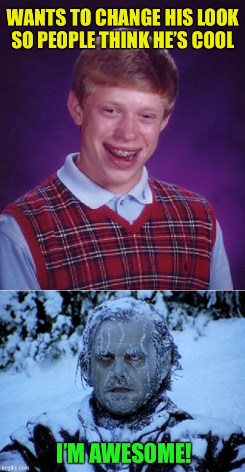 How to be popular |  WANTS TO CHANGE HIS LOOK SO PEOPLE THINK HE'S COOL; I'M AWESOME! | image tagged in memes,bad luck brian,freezing cold | made w/ Imgflip meme maker