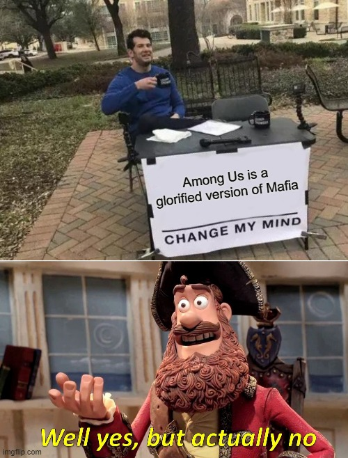 it kinda is |  Among Us is a glorified version of Mafia | image tagged in memes,change my mind,well yes but actually no,among us | made w/ Imgflip meme maker