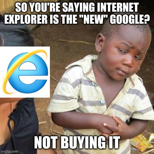 "Am i right |  SO YOU'RE SAYING INTERNET EXPLORER IS THE ""NEW"" GOOGLE? NOT BUYING IT 