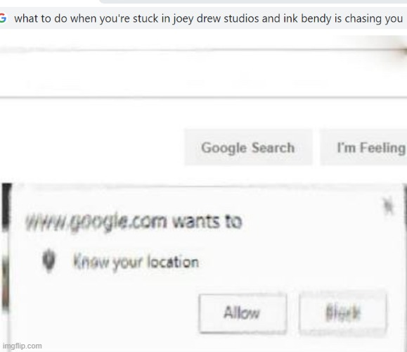 HELP HELP WHAT DO I DO | image tagged in google wants to know ur location,help,bendy,help me,please help me | made w/ Imgflip meme maker