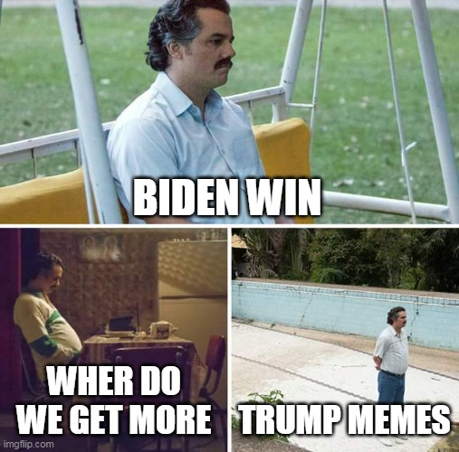 Sad Pablo Escobar |  BIDEN WIN; WHER DO WE GET MORE; TRUMP MEMES | image tagged in memes,sad pablo escobar,donald trump,joe biden | made w/ Imgflip meme maker
