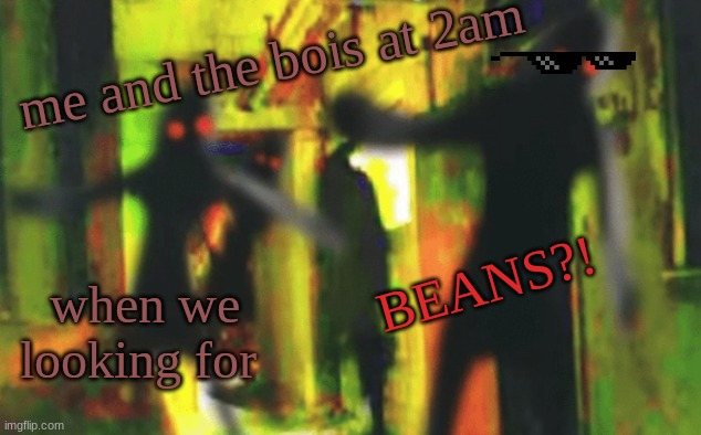 Me and the boys at 2am looking for X |  me and the bois at 2am; BEANS?! when we looking for | image tagged in me and the boys at 2am looking for x | made w/ Imgflip meme maker