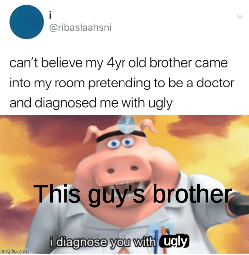 Not bad, kid |  This guy's brother; ugly | image tagged in i diagnose you with dead,ugly,children | made w/ Imgflip meme maker