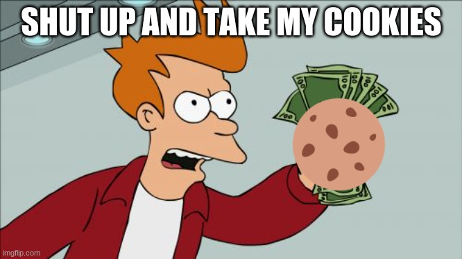 Shut Up And Take My Money Fry Meme | SHUT UP AND TAKE MY COOKIES | image tagged in memes,shut up and take my money fry | made w/ Imgflip meme maker