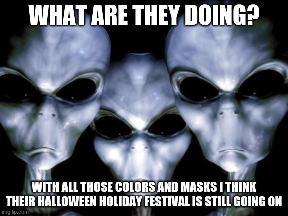 Stop confusing the aliens |  WHAT ARE THEY DOING? WITH ALL THOSE COLORS AND MASKS I THINK THEIR HALLOWEEN HOLIDAY FESTIVAL IS STILL GOING ON | image tagged in angry aliens,stop confusing the aliens,halloween forever,wear a mask for the holidays,covid is gone,silly humans | made w/ Imgflip meme maker