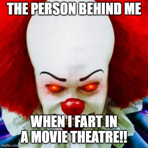 Pennywise |  THE PERSON BEHIND ME; WHEN I FART IN A MOVIE THEATRE!! | image tagged in pennywise | made w/ Imgflip meme maker