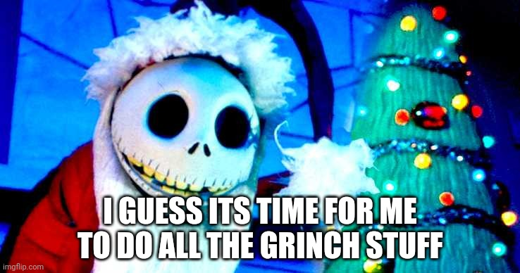 Nightmare Before Christmas | I GUESS ITS TIME FOR ME TO DO ALL THE GRINCH STUFF | image tagged in nightmare before christmas | made w/ Imgflip meme maker