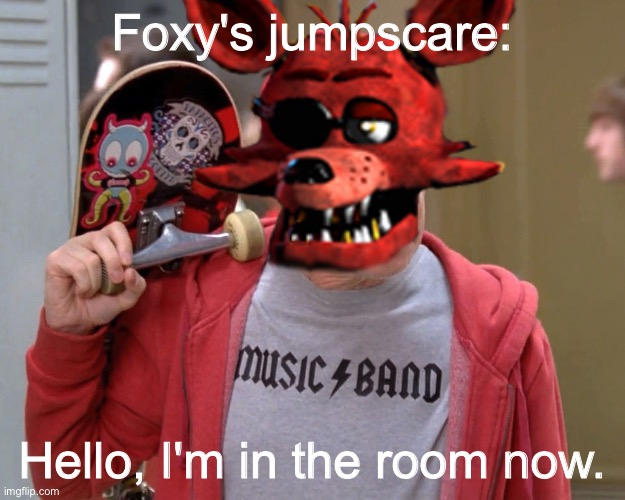 Foxy jumpscare |  Foxy's jumpscare:; Hello, I'm in the room now. | image tagged in memes,hello there,foxy,jumpscare,fnaf | made w/ Imgflip meme maker