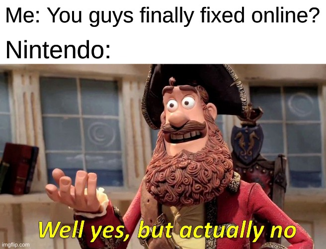 Well Yes, But Actually No |  Me: You guys finally fixed online? Nintendo: | image tagged in memes,well yes but actually no | made w/ Imgflip meme maker