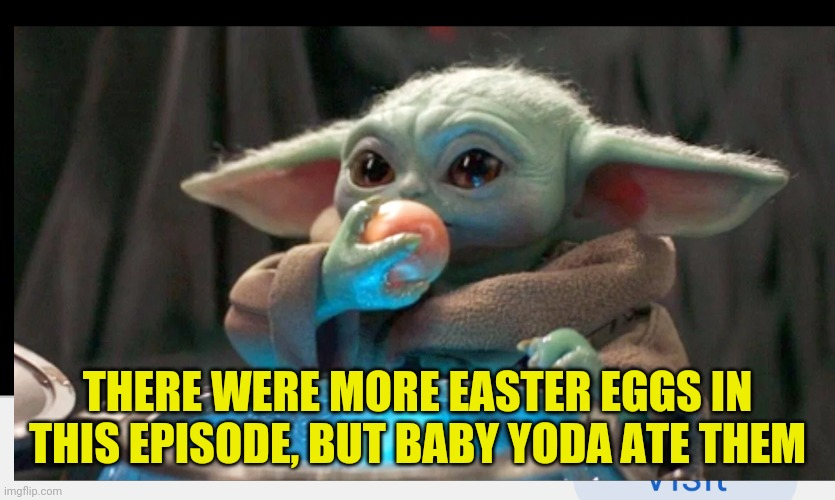 THERE WERE MORE EASTER EGGS IN THIS EPISODE, BUT BABY YODA ATE THEM | image tagged in baby yoda | made w/ Imgflip meme maker