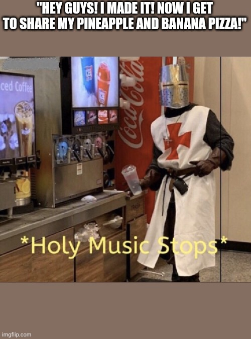 "Holy music stops |  ""HEY GUYS! I MADE IT! NOW I GET TO SHARE MY PINEAPPLE AND BANANA PIZZA!"" 