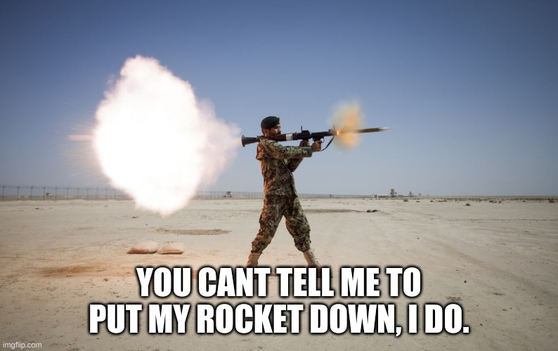 rpg | YOU CANT TELL ME TO PUT MY ROCKET DOWN, I DO. | image tagged in rpg | made w/ Imgflip meme maker