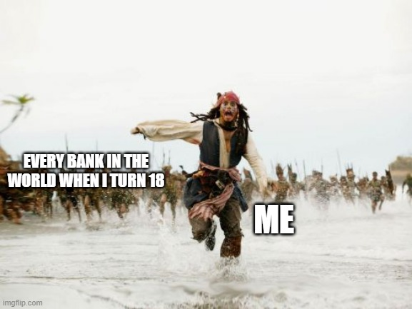 Jack Sparrow Being Chased Meme |  EVERY BANK IN THE WORLD WHEN I TURN 18; ME | image tagged in memes,jack sparrow being chased | made w/ Imgflip meme maker
