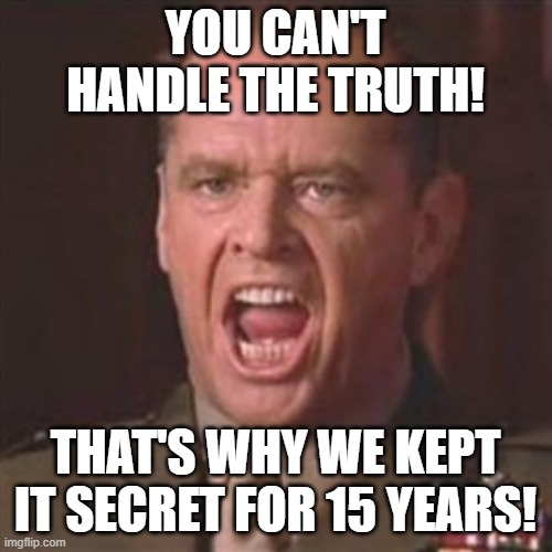 You can't handle the truth | YOU CAN'T HANDLE THE TRUTH! THAT'S WHY WE KEPT IT SECRET FOR 15 YEARS! | image tagged in you can't handle the truth | made w/ Imgflip meme maker