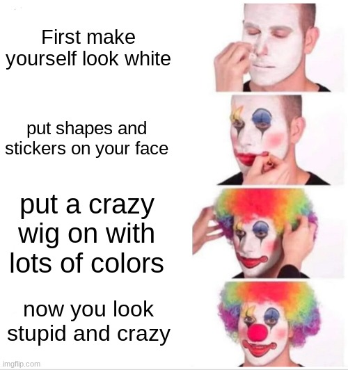 Clown Applying Makeup Meme |  First make yourself look white; put shapes and stickers on your face; put a crazy wig on with lots of colors; now you look stupid and crazy | image tagged in memes,clown applying makeup | made w/ Imgflip meme maker