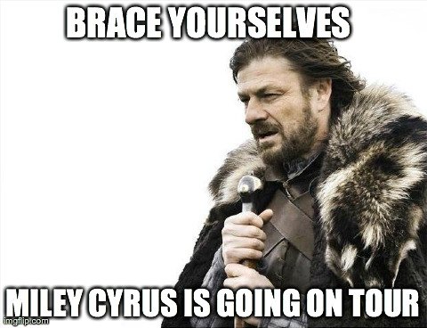 Miley Cyrus Tour | BRACE YOURSELVES MILEY CYRUS IS GOING ON TOUR | image tagged in memes,brace yourselves x is coming | made w/ Imgflip meme maker