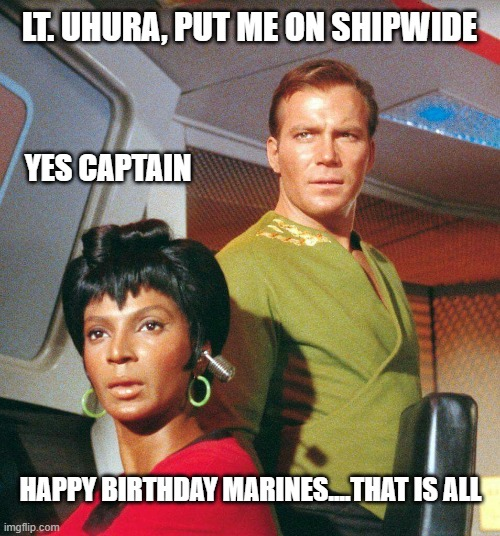 Marine Corps |  LT. UHURA, PUT ME ON SHIPWIDE; YES CAPTAIN; HAPPY BIRTHDAY MARINES....THAT IS ALL | image tagged in star trek,usmc,happy birthday,capt kirk william shatner,1775,memes | made w/ Imgflip meme maker