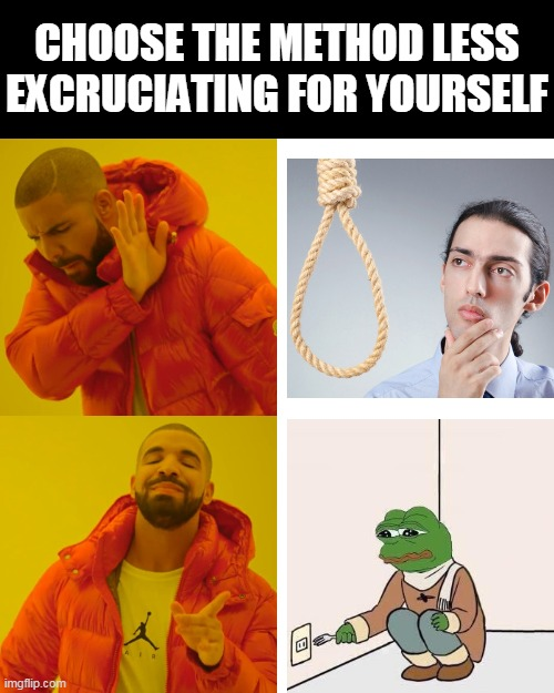Kindly choose the method that won't freak out the person entering the room too much as well |  CHOOSE THE METHOD LESS EXCRUCIATING FOR YOURSELF | image tagged in memes,drake hotline bling,dark humor,dark,suicide | made w/ Imgflip meme maker
