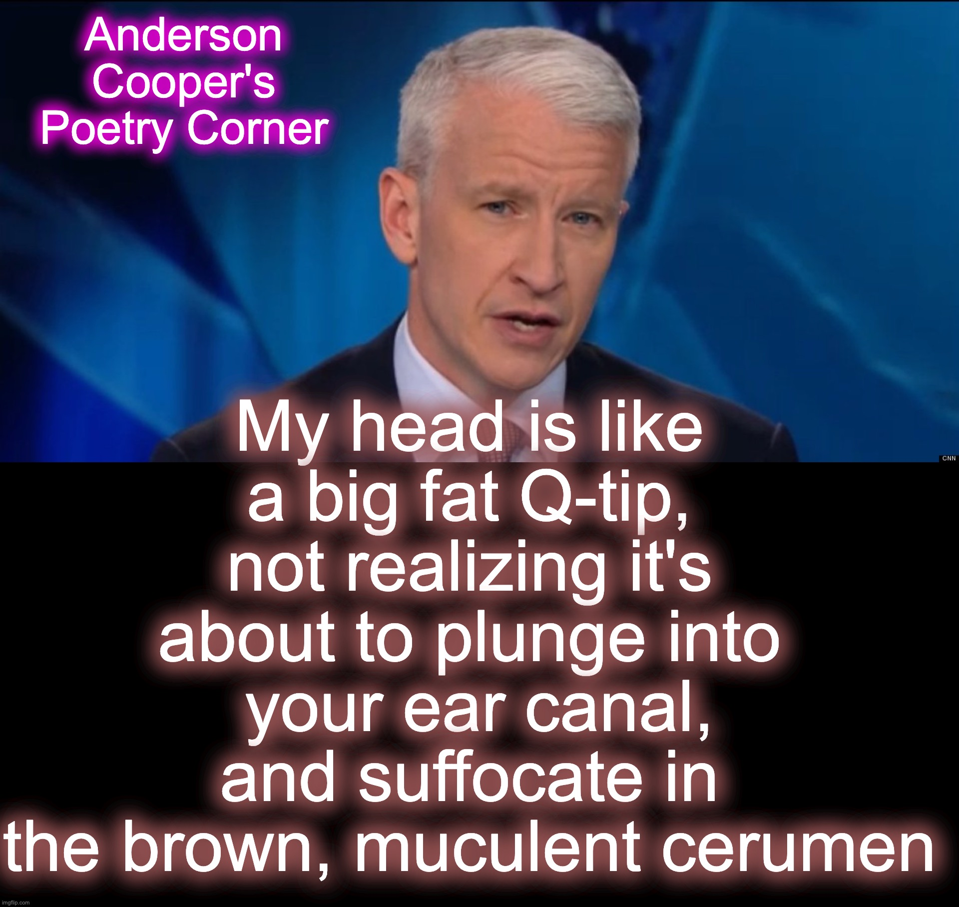 My head is like a big fat Q-tip, not realizing it's about to plunge into  your ear canal, and suffocate in the brown, muculent cerumen; Anderson Cooper's Poetry Corner | image tagged in anderson cooper,poetry | made w/ Imgflip meme maker