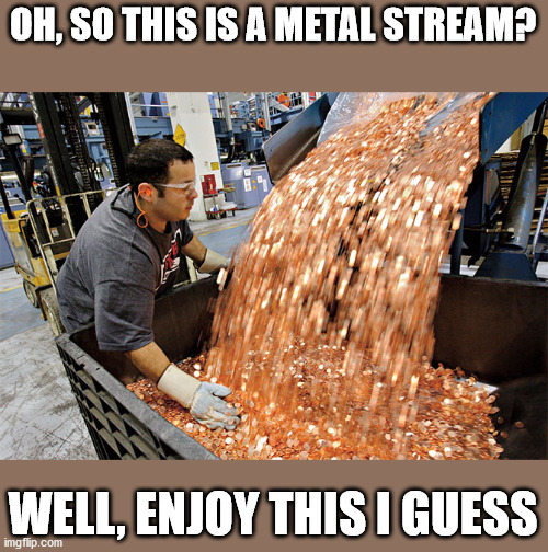 If I had a penny for every time |  OH, SO THIS IS A METAL STREAM? WELL, ENJOY THIS I GUESS | image tagged in if i had a penny for every time | made w/ Imgflip meme maker