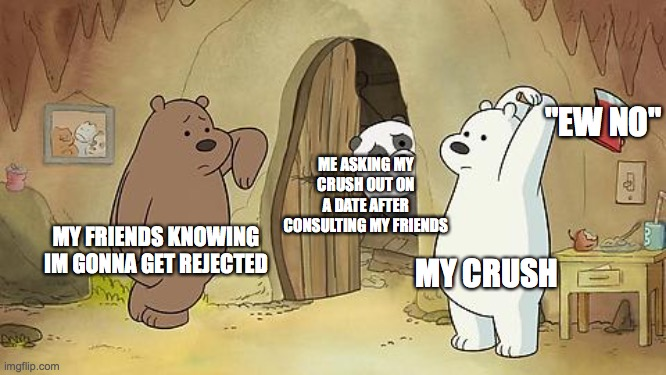 "My teenage life in a nutshell |  ""EW NO""; ME ASKING MY CRUSH OUT ON A DATE AFTER CONSULTING MY FRIENDS; MY FRIENDS KNOWING IM GONNA GET REJECTED; MY CRUSH 