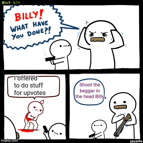 Billy shot a Beggar |  I offered to do stuff for upvotes; Shoot the beggar in the head Billy | image tagged in billy what have you done,upvote begging,beggar,shooter | made w/ Imgflip meme maker