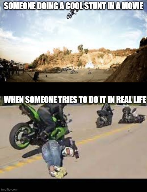 Stunts |  SOMEONE DOING A COOL STUNT IN A MOVIE; WHEN SOMEONE TRIES TO DO IT IN REAL LIFE | image tagged in motorcycle,bike | made w/ Imgflip meme maker