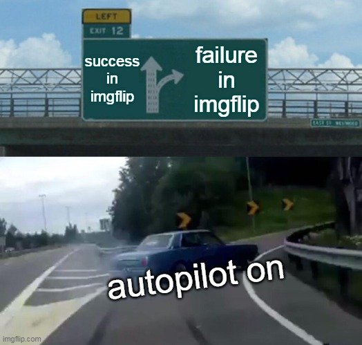 Success in imgflip X Failure in imgflip |  success in imgflip; failure in imgflip; autopilot on | image tagged in memes,left exit 12 off ramp,success,automotive,omg,bad memes | made w/ Imgflip meme maker