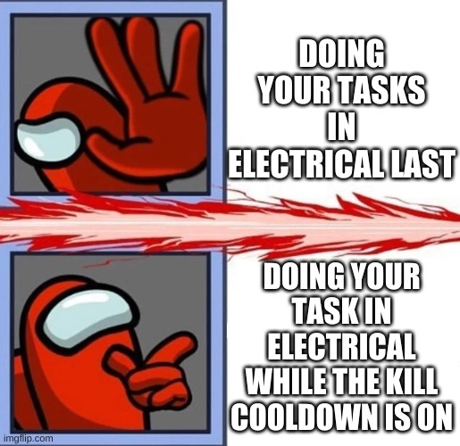 big brain |  DOING YOUR TASKS IN ELECTRICAL LAST; DOING YOUR TASK IN ELECTRICAL WHILE THE KILL COOLDOWN IS ON | image tagged in among sus,among us | made w/ Imgflip meme maker