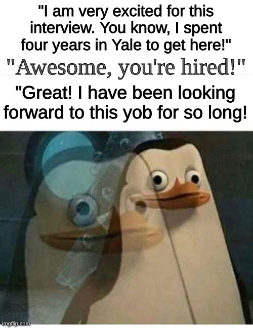 "I hope I don't offend anyone... ;-; |  ""I am very excited for this interview. You know, I spent four years in Yale to get here!""; ""Awesome, you're hired!""; ""Great! I have been looking forward to this yob for so long! 