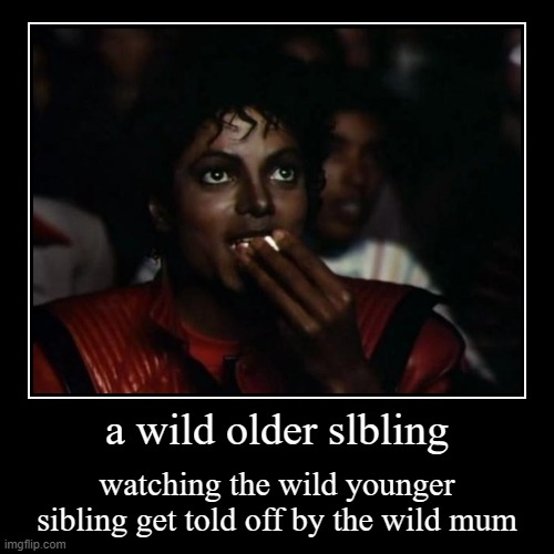 a wild older slbling | watching the wild younger sibling get told off by the wild mum | image tagged in funny,demotivationals | made w/ Imgflip demotivational maker