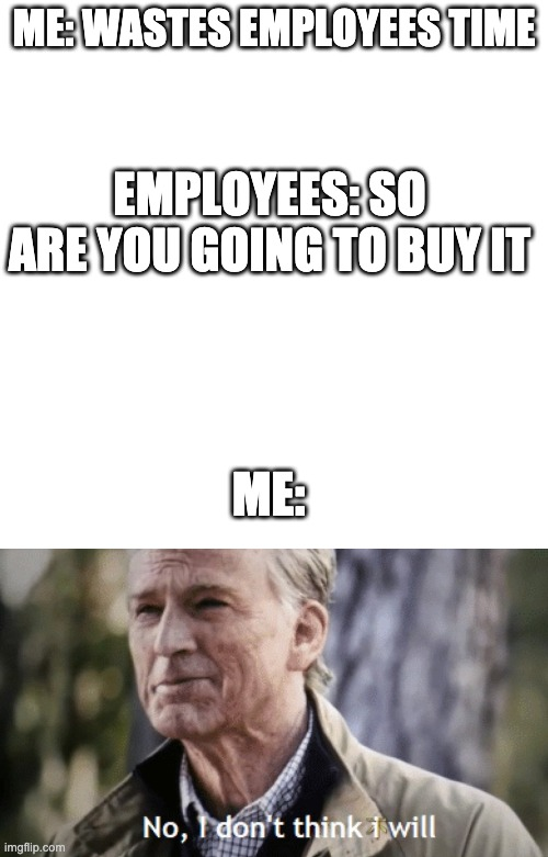ME: WASTES EMPLOYEES TIME; EMPLOYEES: SO ARE YOU GOING TO BUY IT; ME: | image tagged in memes,blank transparent square,no i dont think i will | made w/ Imgflip meme maker