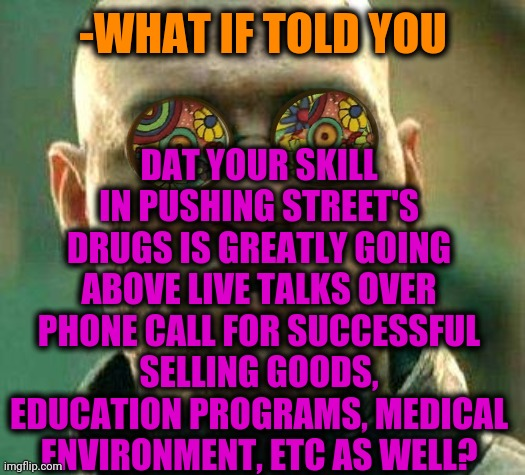 -Many if others. |  DAT YOUR SKILL IN PUSHING STREET'S DRUGS IS GREATLY GOING ABOVE LIVE TALKS OVER PHONE CALL FOR SUCCESSFUL SELLING GOODS, EDUCATION PROGRAMS, MEDICAL ENVIRONMENT, ETC AS WELL? -WHAT IF TOLD YOU | image tagged in acid kicks in morpheus,don't do drugs,race to one million points,sell out,employee of the month,cell phones | made w/ Imgflip meme maker