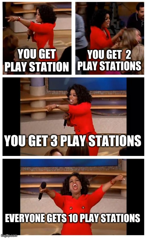 Oprah You Get A Car Everybody Gets A Car |  YOU GET PLAY STATION; YOU GET  2 PLAY STATIONS; YOU GET 3 PLAY STATIONS; EVERYONE GETS 10 PLAY STATIONS | image tagged in memes,oprah you get a car everybody gets a car | made w/ Imgflip meme maker