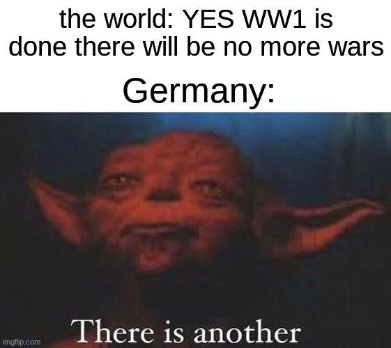 yay happy Veterans day |  the world: YES WW1 is done there will be no more wars; Germany: | image tagged in there is another | made w/ Imgflip meme maker