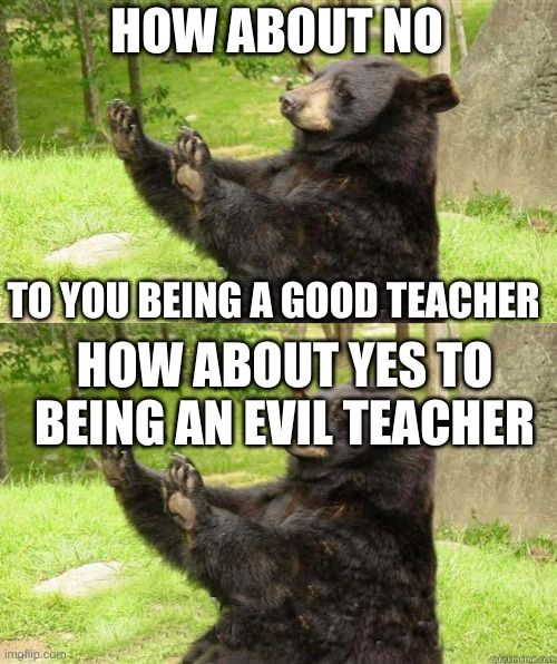 HOW ABOUT NO TO YOU BEING A GOOD TEACHER HOW ABOUT YES TO BEING AN EVIL TEACHER | image tagged in how about no bear | made w/ Imgflip meme maker