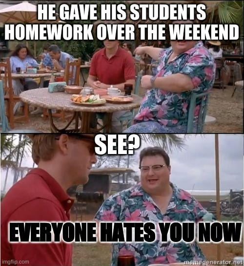 See? No one cares | HE GAVE HIS STUDENTS HOMEWORK OVER THE WEEKEND SEE? EVERYONE HATES YOU NOW | image tagged in see no one cares | made w/ Imgflip meme maker