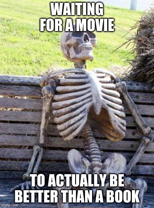 Waiting Skeleton |  WAITING FOR A MOVIE; TO ACTUALLY BE BETTER THAN A BOOK | image tagged in memes,waiting skeleton | made w/ Imgflip meme maker