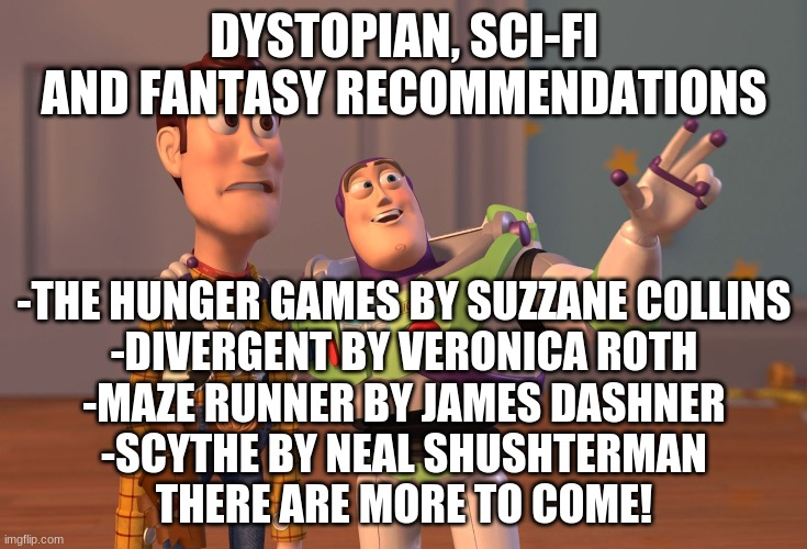 Fantasy, Dystopian, and sci-fi recomendations |  DYSTOPIAN, SCI-FI AND FANTASY RECOMMENDATIONS; -THE HUNGER GAMES BY SUZZANE COLLINS -DIVERGENT BY VERONICA ROTH -MAZE RUNNER BY JAMES DASHNER -SCYTHE BY NEAL SHUSHTERMAN THERE ARE MORE TO COME! | image tagged in memes,x x everywhere,books,help,share | made w/ Imgflip meme maker