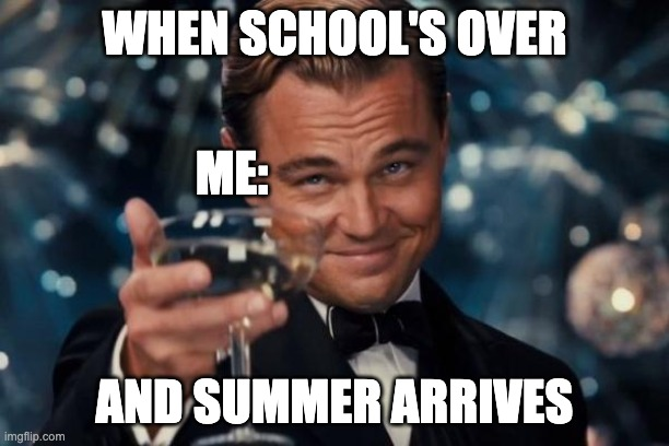 Leonardo Dicaprio Cheers |  WHEN SCHOOL'S OVER; ME:; AND SUMMER ARRIVES | image tagged in memes,leonardo dicaprio cheers | made w/ Imgflip meme maker