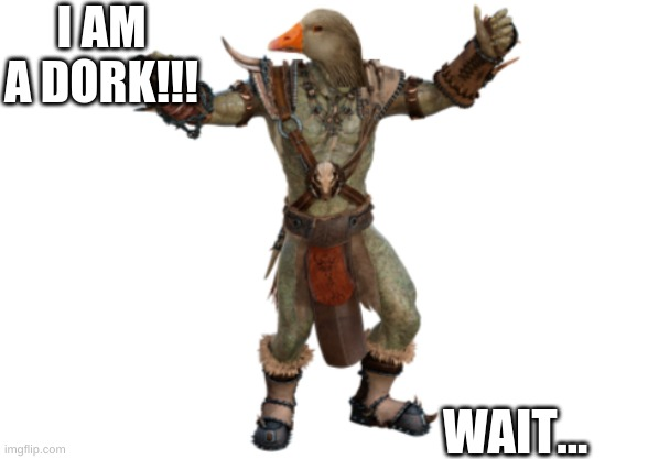 IM A DORK. wait a second.... |  I AM A DORK!!! WAIT... | image tagged in fantasy | made w/ Imgflip meme maker