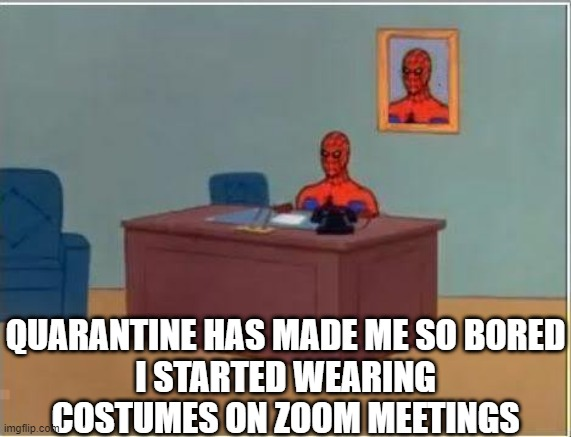 My ADHD has my leg shaking but I got nothing to do so mini earthquake at my desk here |  QUARANTINE HAS MADE ME SO BORED I STARTED WEARING COSTUMES ON ZOOM MEETINGS | image tagged in memes,spiderman computer desk,spiderman | made w/ Imgflip meme maker