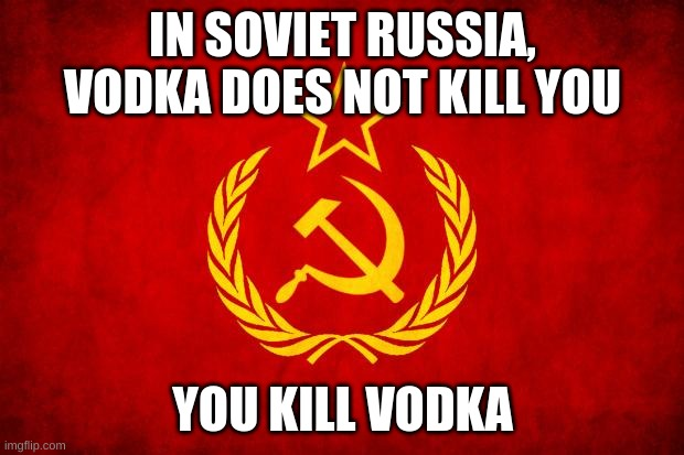 In Soviet Russia | IN SOVIET RUSSIA, VODKA DOES NOT KILL YOU YOU KILL VODKA | image tagged in in soviet russia | made w/ Imgflip meme maker