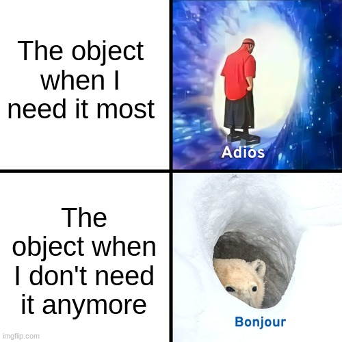 Relate to this |  The object when I need it most; The object when I don't need it anymore | image tagged in adios bonjour | made w/ Imgflip meme maker