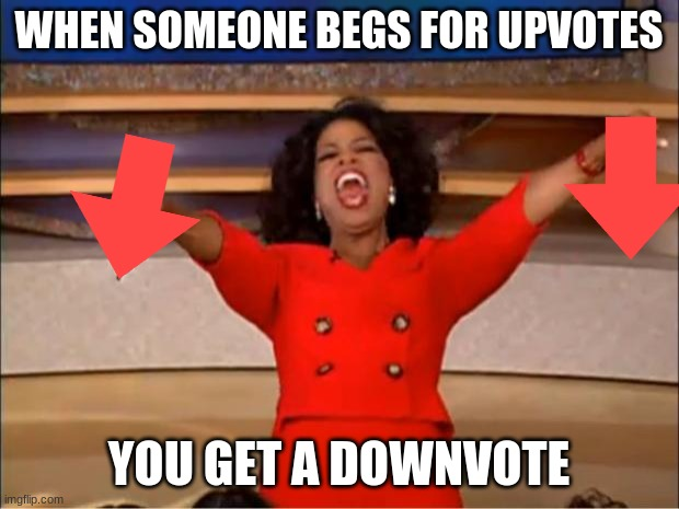 YOU GET A DOWNVOTE |  WHEN SOMEONE BEGS FOR UPVOTES; YOU GET A DOWNVOTE | image tagged in memes,oprah you get a | made w/ Imgflip meme maker