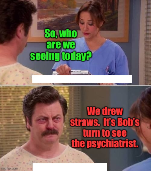 order & compromise for schizophrenics |  So, who are we seeing today? We drew straws.  It's Bob's turn to see the psychiatrist. | image tagged in ron swanson mental illness,schizophrenia,multiple personalities,drawing straws,mental health | made w/ Imgflip meme maker