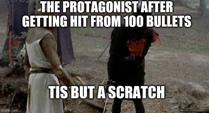 s |  THE PROTAGONIST AFTER GETTING HIT FROM 100 BULLETS; TIS BUT A SCRATCH | image tagged in tis but a scratch | made w/ Imgflip meme maker