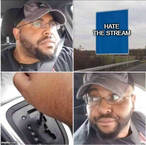 dfv |  HATE THE STREAM | image tagged in guy reversing car,tebrd,trdrhdtfhhg,trhdgftrdf | made w/ Imgflip meme maker