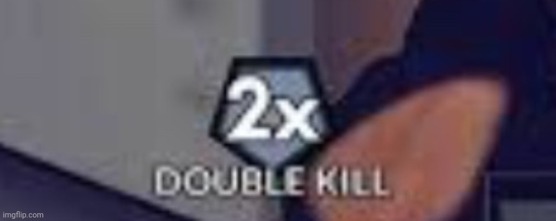 Double Kill | image tagged in double kill | made w/ Imgflip meme maker