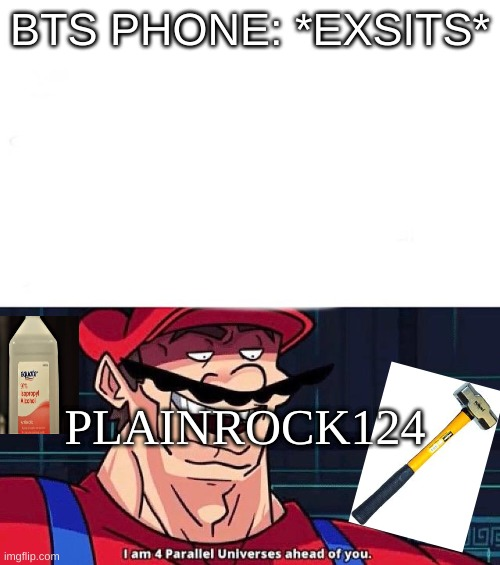 Incase if you like plainrock124 |  BTS PHONE: *EXSITS*; PLAINROCK124 | image tagged in i am 4 parallel universes ahead of you | made w/ Imgflip meme maker